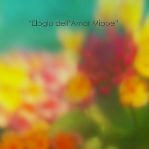 """""""Elogio dell'Amor Miope"""""""